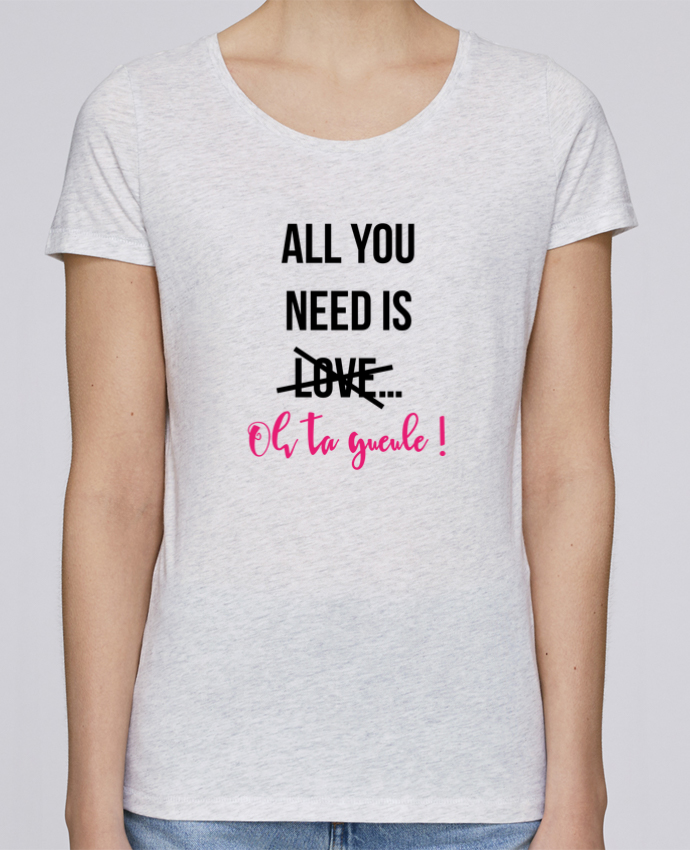 T-shirt Femme Stella Loves All you need is ... oh ta gueule ! par tunetoo