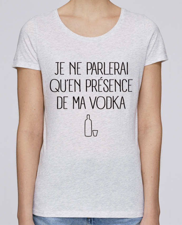 T-shirt Femme Stella Loves Je ne parlerai qu'en présence de ma Vodka par Freeyourshirt.com