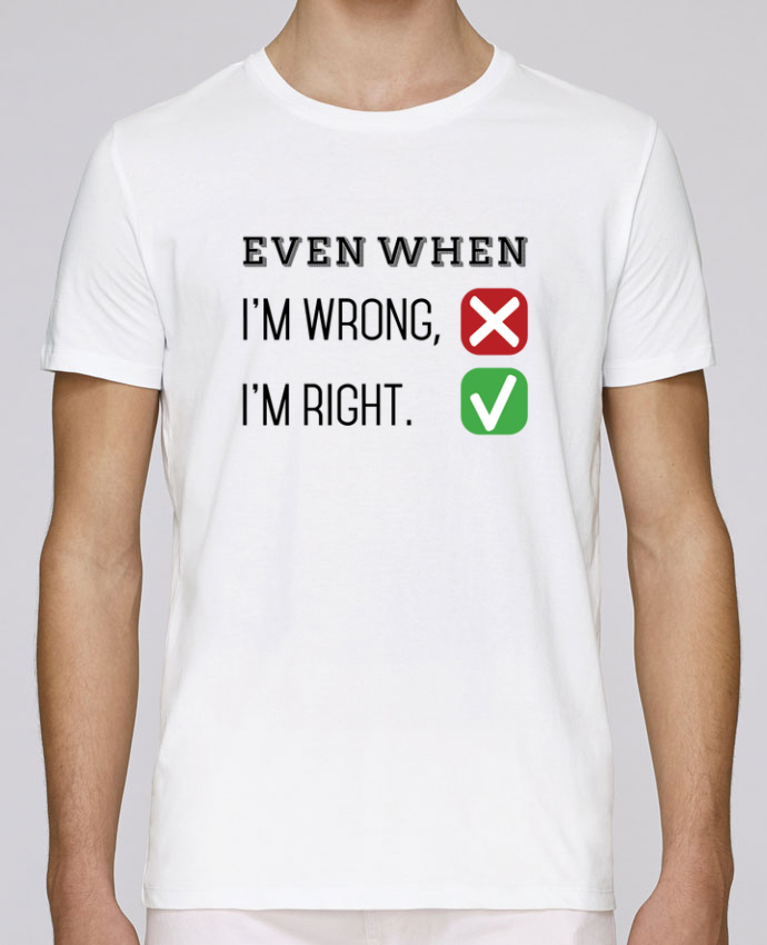 T-Shirt Col Rond Stanley Leads Even when I'm wrong, I'm right. par tunetoo