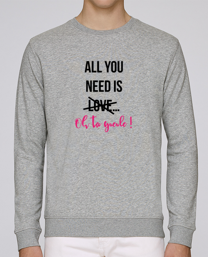 Sweat Col rond Unisex Stanley Stella Rise All you need is ... oh ta gueule ! par tunetoo