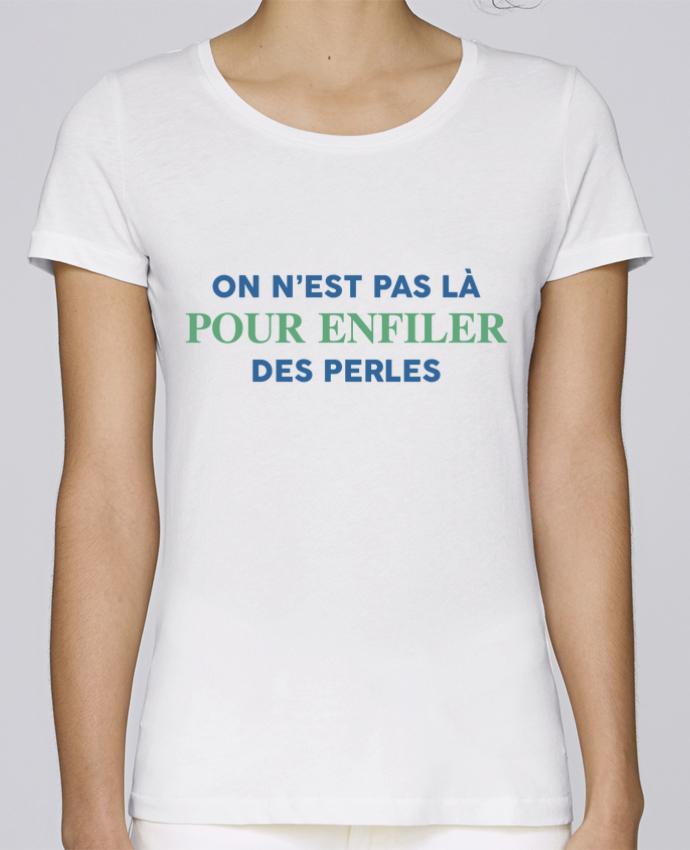 T-shirt Femme Stella Loves On n'est pas là pour enfiler des perles par tunetoo